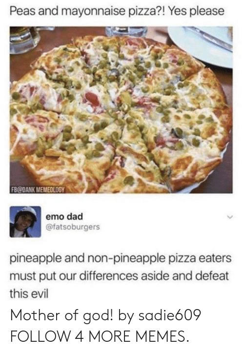 emo dad: Peas and mayonnaise pizza?! Yes please  FB@DANK MEMEDLOGY  emo dad  @fatsoburgers  pineapple and non-pineapple pizza eaters  must put our differences aside and defeat  this evil Mother of god! by sadie609 FOLLOW 4 MORE MEMES.