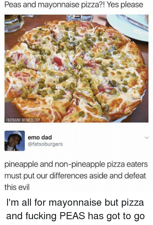 emo dad: Peas and mayonnaise pizza?! Yes please  FB@DANK MEMEOLOGY  emo dad  @fatsoburgers  pineapple and non-pineapple pizza eaters  must put our differences aside and defeat  this evil I'm all for mayonnaise but pizza and fucking PEAS has got to go