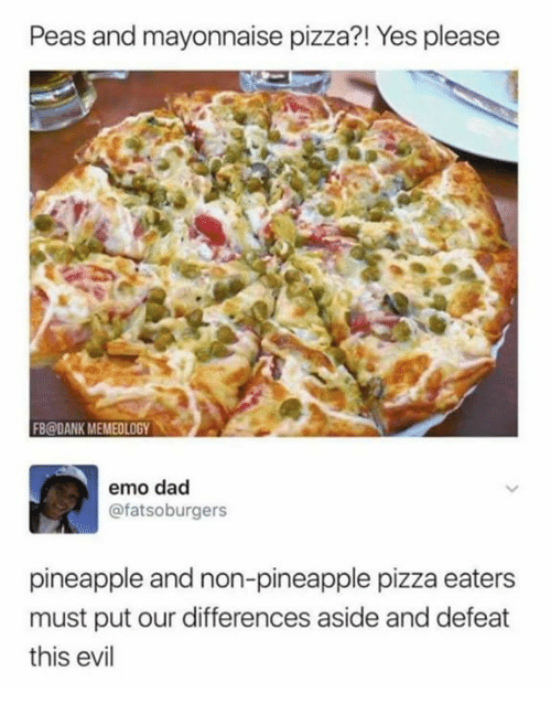 emo dad: Peas and mayonnaise pizza?! Yes please  FB@DANK MEMEOLOGY  emo dad  @fatsoburgers  pineapple and non-pineapple pizza eaters  must put our differences aside and defeat  this evil