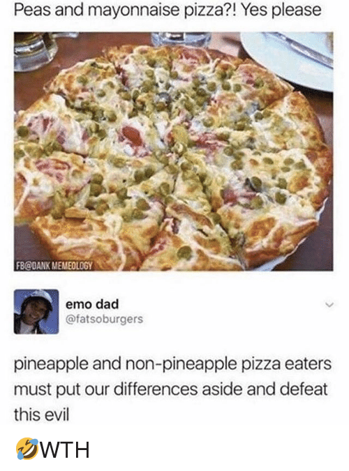 emo dad: Peas and mayonnaise pizza?! Yes please  FB@dANK MEMEOLOGY  emo dad  @fatsoburgers  pineapple and non-pineapple pizza eaters  must put our differences aside and defeat  this evil 🤣WTH