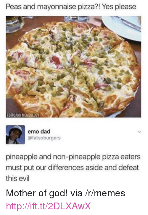 "emo dad: Peas and mayonnaise pizza?! Yes pleasee  FB@DANK MEMEOLOGY0  emo dad  @fatsoburgers  pineapple and non-pineapple pizza eaters  must put our differences aside and defeat  this evil <p>Mother of god! via /r/memes <a href=""http://ift.tt/2DLXAwX"">http://ift.tt/2DLXAwX</a></p>"