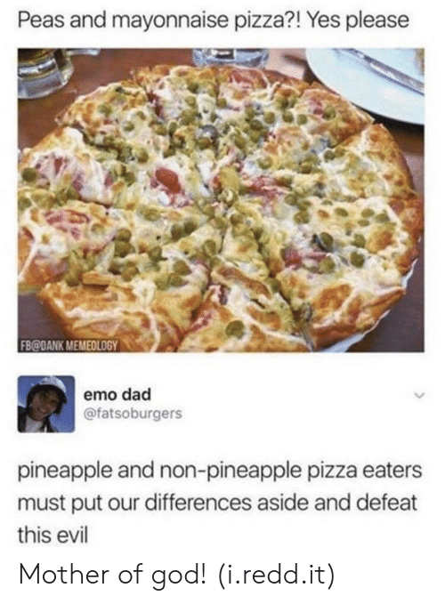 emo dad: Peas and mayonnaise pizza?! Yes pleasee  FB@DANK MEMEOLOGY0  emo dad  @fatsoburgers  pineapple and non-pineapple pizza eaters  must put our differences aside and defeat  this evil Mother of god! (i.redd.it)