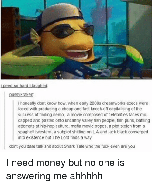 tropes: -peed.so-hard--laughed:  ussykraken  i honestly dont know how, when earty 2000s dreamworks execs were  faced with producing a cheap and fast knock-off capitalising of the  success of finding nemo, a movie composed of celebrities faces mo-  capped and pasted onto uncanny valley fish people, fish puns, baffling  attempts at hip-hop culture, mafia movie tropes, a plot stolen from a  spaghetti western, a subplot shitting on LA and jack black converged  into existence but The Lord finds a way  dont you dare talk shit about Shark Tale who the fuck even are you I need money but no one is answering me ahhhhh