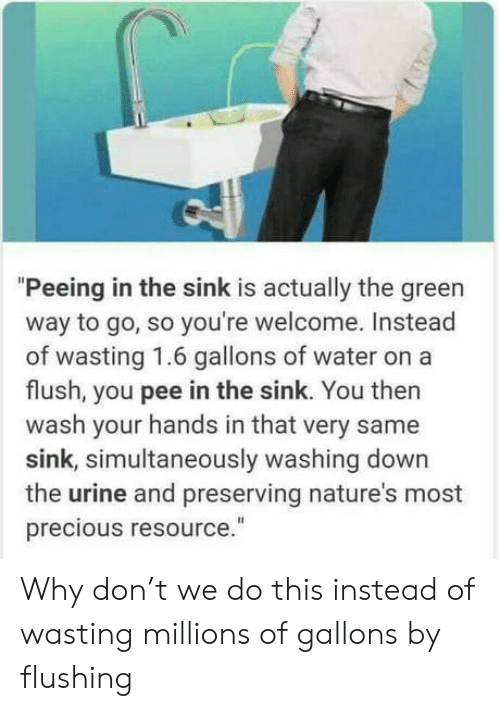 "Millions: ""Peeing in the sink is actually the green  way to go, so you're welcome. Instead  of wasting 1.6 gallons of wate  flush, you pee in the sink. You then  wash your hands in that very same  sink, simultaneously washing down  the urine and preserving nature's most  precious resource."" Why don't we do this instead of wasting millions of gallons by flushing"