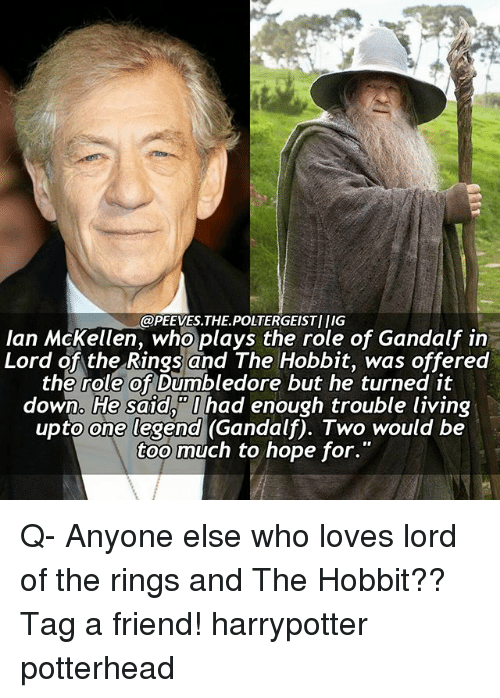 Ian McKellen: @PEEVES.THEPOLTERGEISTI IIG  Ian McKellen, who plays the role of Gandalf in  Lord of the Rings and The Hobbit, was offered  the role of Dumbledore but he turned it  down. He said, had enough trouble living  upto one legend (Gandalf). Two would be  too much to hope for. Q- Anyone else who loves lord of the rings and The Hobbit?? Tag a friend! harrypotter potterhead