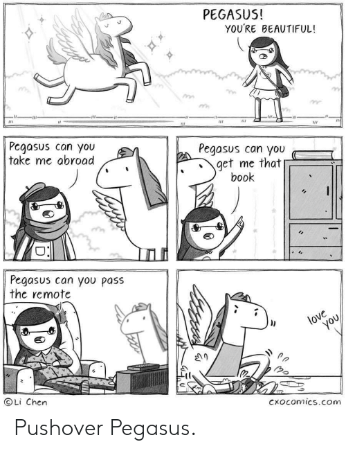 remote: PEGASUS!  YOU'RE BEAUTIFUL!  Pegasus can you  take me abroad  Pegasus can you  get me that  book  Pegasus can you pass  the remote  love  you  OLi Chen  Cxocomics.com Pushover Pegasus.