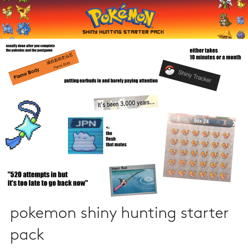 """Pokemon, Starter Packs, and Hunting: PekEMON  SHINY HUNTING STARTER PACK  usually done after you complete  the pokedex and the postgame  either takes  10 minutes or a month  ほのおのからだ  Flame Body  Flame Body  Shiny Tracker  putting earbuds in and barely paying attention  It's been 3,000 years...  JPN  Вох 24  <-  the  flesh  that mates  Super Rod  """"520 attempts in but  it's too late to go back now"""" pokemon shiny hunting starter pack"""