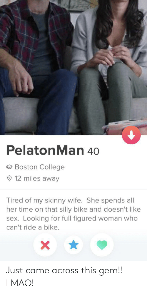 Skinny: PelatonMan 40  e Boston College  O 12 miles away  Tired of my skinny wife. She spends all  her time on that silly bike and doesn't like  sex. Looking for full figured woman who  can't ride a bike. Just came across this gem!! LMAO!
