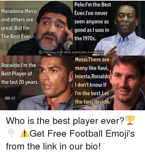 foot ball: Pele:I'm the Best  Maradona: Messi  Euer lue neuer  and others are  seen anyone as  great But I'm  good as I was in  The Best Euer.  the 1970s.  FOOT bALL IS MY DRUG, BARCELONA IS MY  DEALER  Messi:There are  Ronaldo: I'm the  many like Xaui,  Best Player of  Iniesta  Ronaldo.  the last 20 years.  I don't know if  I'm the best,Le  mR,47  the fans decide Who is the best player ever?🏆👇🏻 ⚠️Get Free Football Emoji's from the link in our bio!