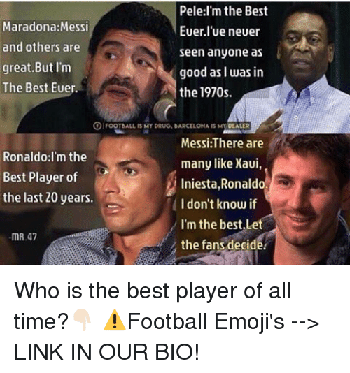 foot ball: Pele:I'm the Best  Maradona: Messi  Euer lue neuer  and others are  seen anyone as  great But I'm  good as I was in  The Best Euer.  the 1970s.  FOOT bALL IS MY DRUG, BARCELONA IS MY  DEALER  Messi:There are  Ronaldo: I'm the  many like Xaui,  Best Player of  Iniesta  Ronaldo.  the last 20 years.  I don't know if  I'm the best,Le  mR,47  the fans decide Who is the best player of all time?👇🏻 ⚠️Football Emoji's --> LINK IN OUR BIO!