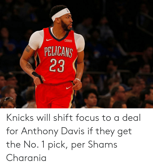 New York Knicks, Anthony Davis, and Focus: PELICANS  23 Knicks will shift focus to a deal for Anthony Davis if they get the No. 1 pick, per Shams Charania