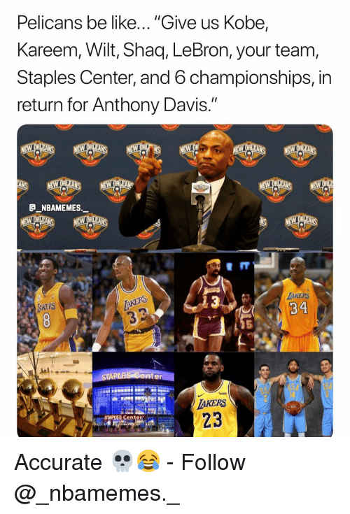 """Shaq: Pelicans be like... """"Give us Kobe,  Kareem, Wilt, Shaq, LeBron, your team  Staples Center, and 6 championships, in  return for Anthony Davis.""""  eII  AKERS  34  AKERS  5  ater  AKERS  STAPLES Center Accurate 💀😂 - Follow @_nbamemes._"""