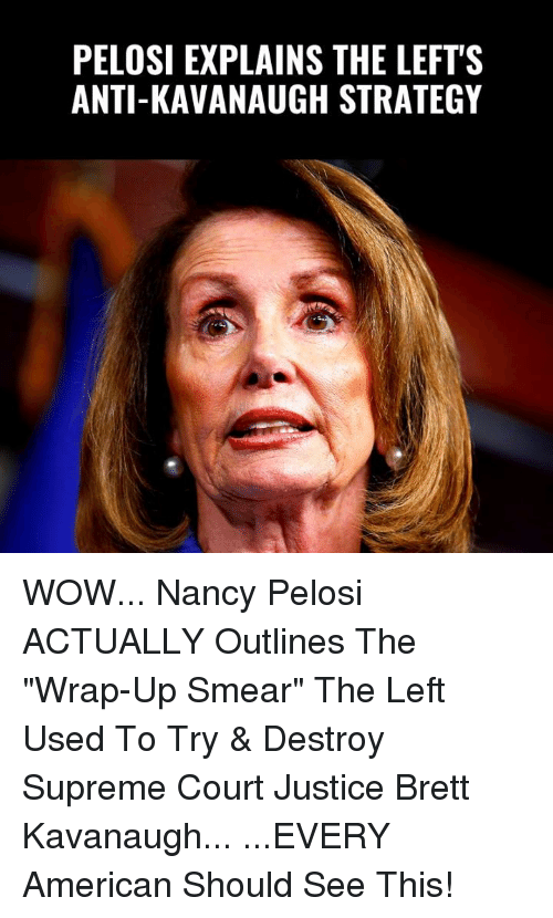 "Memes, Supreme, and Wow: PELOSI EXPLAINS THE LEFT'S  ANTI-KAVANAUGH STRATEGY WOW... Nancy Pelosi ACTUALLY Outlines The ""Wrap-Up Smear"" The Left Used To Try & Destroy Supreme Court Justice Brett Kavanaugh...  ...EVERY American Should See This!"