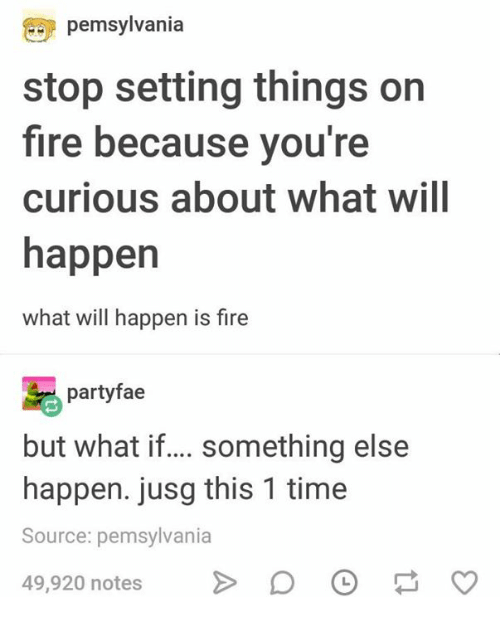 Fire, Time, and Humans of Tumblr: pemsylvania  stop setting things on  fire because you're  curious about what will  happen  what will happen is fire  partyfae  but what i... something else  happen. jusg this 1 time  Source: pemsylvania  49,920 notesD