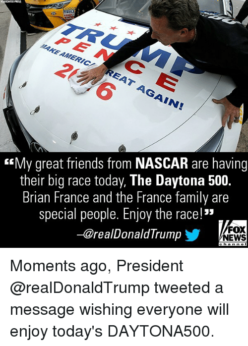 "nascar: PEN CE  MAKE AMERIC  <My great friends from NASCAR are having  their big race today, The Daytona 500.  Brian France and the France family are  special people. Enjoy the race!""  -@realDonaldTrump  FOX  NEWS Moments ago, President @realDonaldTrump tweeted a message wishing everyone will enjoy today's DAYTONA500."