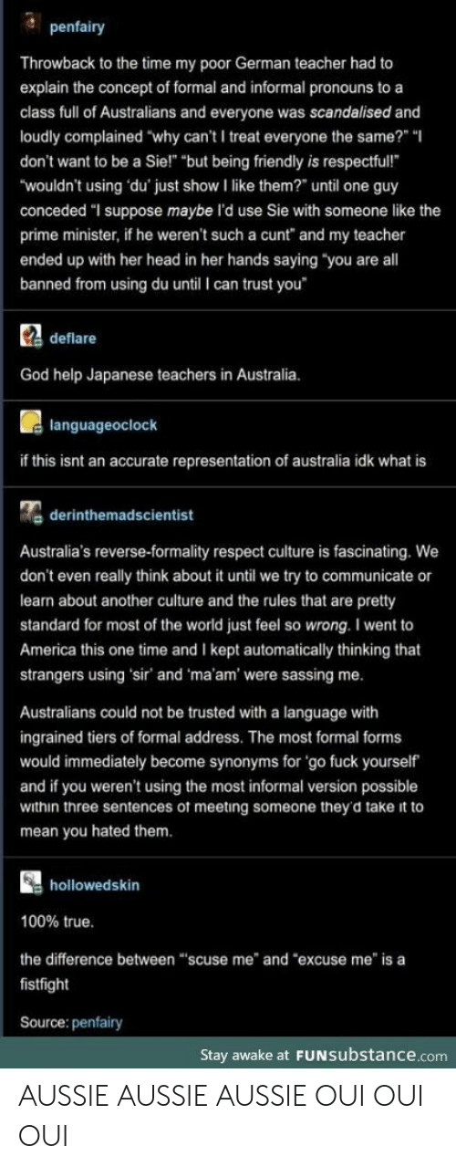 "America, God, and Head: penfairy  Throwback to the time my poor German teacher had to  explain the concept of formal and informal pronouns to a  class full of Australians and everyone was scandalised and  loudly complained ""why can't I treat everyone the same?"" ""  don't want to be a Sie!"" ""but being friendly is respectful!  ""wouldn't using du' just show I like them?"" until one guy  conceded ""I suppose maybe l'd use Sie with someone like the  prime minister, if he weren't such a cunt"" and my teacher  ended up with her head in her hands saying ""you are all  banned from using du until I can trust you  Cdeflare  God help Japanese teachers in Australia.  languageoclock  if this isnt an accurate representation of australia idk what is  derinthemadscientist  Australia's reverse-formality respect culture is fascinating. We  don't even really think about it until we try to communicate or  learn about another culture and the rules that are pretty  standard for most of the world just feel so wrong. I went to  America this one time and I kept automatically thinking that  strangers using 'sir' and 'ma'am' were sassing me.  Australians could not be trusted with a language with  ingrained tiers of formal address. The most formal forms  would immediately become synonyms for 'go fuck yourself  and if you weren't using the most informal version possible  within three sentences of meeting someone they'd take it to  mean you hated them.  hollowedskin  100% true.  the difference between ""scuse me"" and ""excuse me"" is a  fistfight  Source: penfairy  Stay awake at FUNSubstance.com AUSSIE AUSSIE AUSSIE OUI OUI OUI"