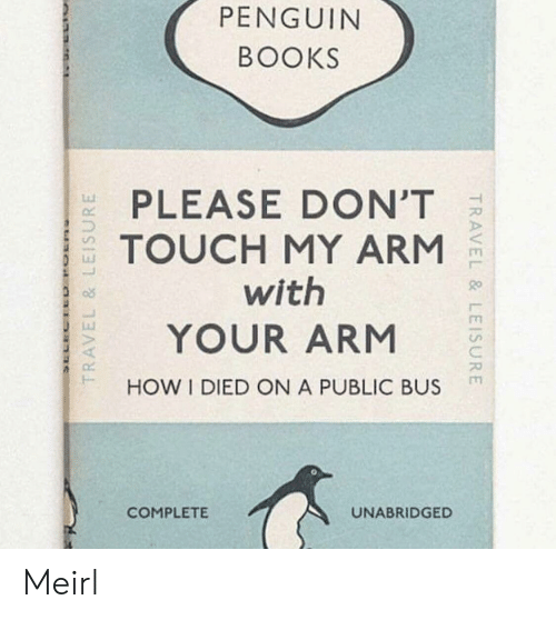 Dont Touch My: PENGUIN  BOOKS  PLEASE DON'T  TOUCH MY ARM  with  YOUR ARM  HOW I DIED ON A PUBLIC BUS  Lu  COMPLETE  UNABRIDGED Meirl