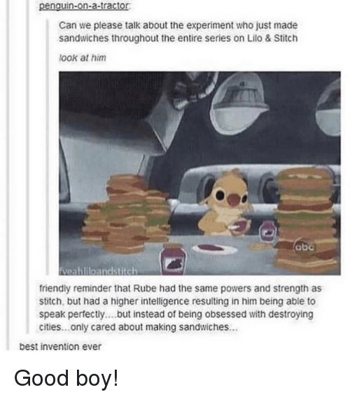 Abc, Best, and Good: penguin-on-a-tractor  Can we please talk about the experiment who just made  sandwiches throughout the entire series on Lilo & Stitclh  look at him  abc  friendly reminder that Rube had the same powers and strength as  stitch, but had a higher intelligence resulting in him being able to  speak perfectly.b stead of being obsessed with destroying  cities...only cared about making sandwiches.  best invention ever Good boy!