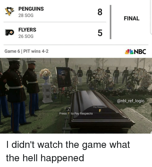 Logic, Memes, and National Hockey League (NHL): PENGUINS  28 SOG  8  FINAL  FLYERS  26 SOG  5  Game 6 PIT wins 4-2  NBC  @nhl_ref_logic.  Pay Respedc  Press F to Pay Respects I didn't watch the game what the hell happened