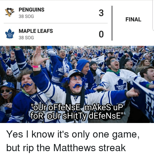 Memes, Game, and Penguins: PENGUINS  38 SOG  3  FINAL  MAPLE LEAFS  38 SOG  0  LEAFS Yes I know it's only one game, but rip the Matthews streak