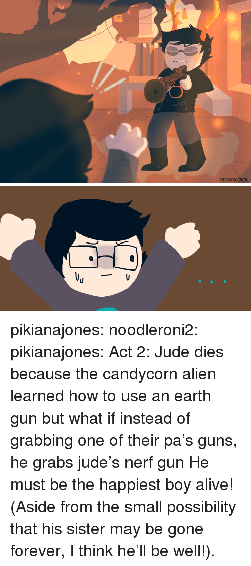 nerf gun: PENNECPOX pikianajones: noodleroni2:  pikianajones: Act 2: Jude dies because the candycorn alien learned how to use an earth gun  but what if instead of grabbing one of their pa's guns, he grabs jude's nerf gun  He must be the happiest boy alive! (Aside from the small possibility that his sister may be gone forever, I think he'll be well!).