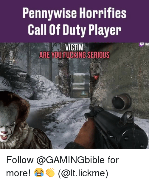 Fucking, Memes, and Call of Duty: Pennywise Horrifies  Call Of Duty Player  VICTIM  D TWI  ARE YOU FUCKING SERIOUS Follow @GAMINGbible for more! 😂👏 (@lt.lickme)