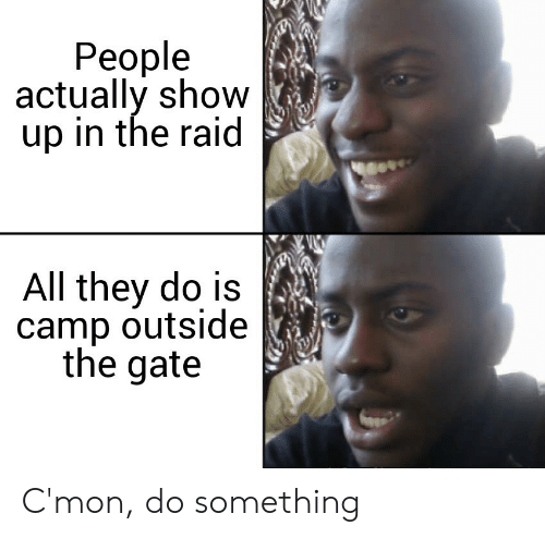 Gate, Raid, and The Raid: People  actually show  up in the raid  All they do is  camp outside  the gate C'mon, do something