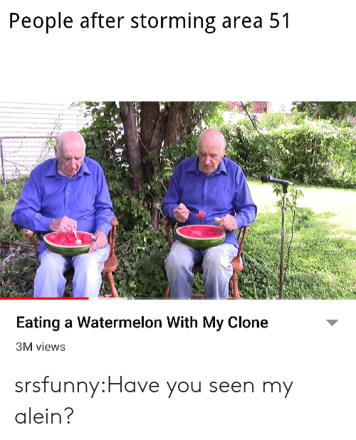 Tumblr, Blog, and Net: People after storming area 51  Eating a Watermelon With My Clone  3M views srsfunny:Have you seen my alein?