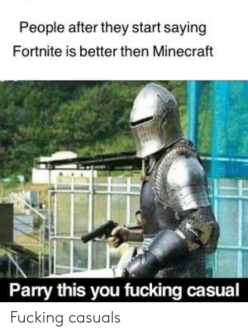 Fucking Casuals: People after they start saying  Fortnite is better then Minecraft  Parry this you fucking casual Fucking casuals