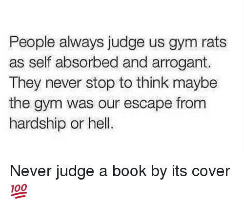 Gym, Arrogant, and Book: People always judge us gym rats  as self absorbed and arrogant.  They never stop to think maybe  the gym was our escape from  hardship or hell. Never judge a book by its cover 💯