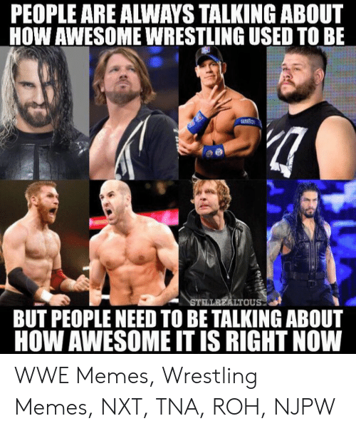 Wwe Memes 2017: PEOPLE ARE ALWAYS TALKING ABOUT  HOW AWESOME WRESTLING USED TO BE  LTOU  BUT PEOPLE NEED TO BE TALKING ABOUT  HOW AWESOME IT IS RIGHT NOW WWE Memes, Wrestling Memes, NXT, TNA, ROH, NJPW