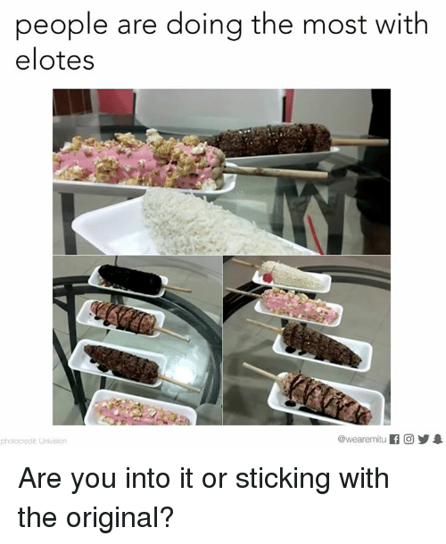 univision: people are doing the most with  elotes  @wearemiitu  photocredit Univision Are you into it or sticking with the original?