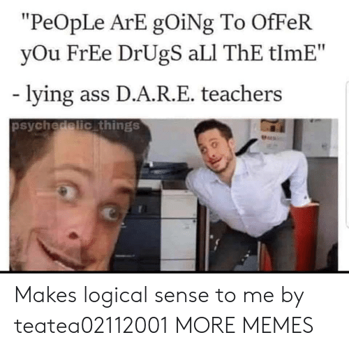 """psychedelic: """"PeOpLe ArE gOiNg To OfFeR  yOu FrEe DrUgS aLI ThE tlmE""""  lying ass D.A.R.E. teachers  psychedelic things  Pers Makes logical sense to me by teatea02112001 MORE MEMES"""