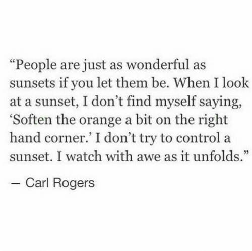 """awe: """"People are just as wonderful as  sunsets if you let them be. When I look  at a sunset, I don't find myself saying,  'Soften the orange a bit on the right  hand corner.' I don't try to control a  sunset. I watch with awe as it unfolds.""""  - Carl Rogers"""