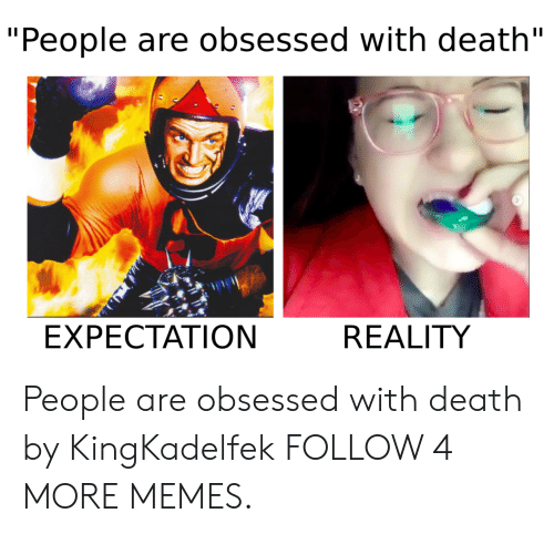 "Expectation Reality: ""People are obsessed with death""  EXPECTATION  REALITY People are obsessed with death by KingKadelfek FOLLOW 4 MORE MEMES."