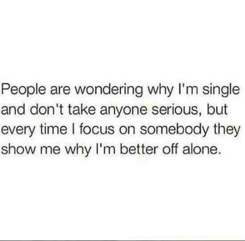 Being Alone, Focus, and Time: People are wondering why I'm single  and don't take anyone serious, but  every time l focus on somebody they  show me why I'm better off alone.