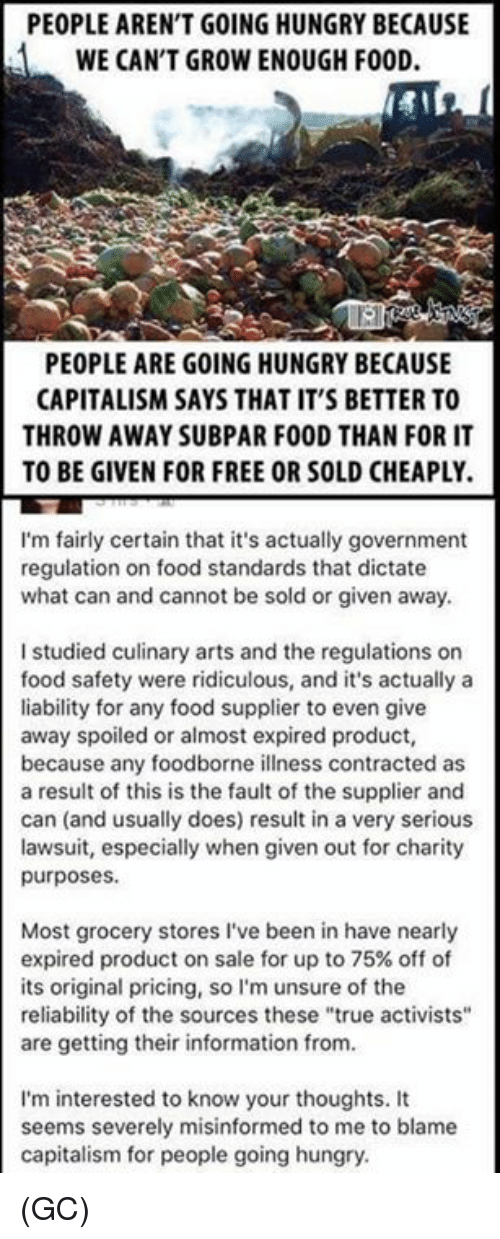 """Food, Hungry, and Memes: PEOPLE AREN'T GOING HUNGRY BECAUSE  WE CAN'T GROW ENOUGH FOOD.  PEOPLE ARE GOING HUNGRY BECAUSE  CAPITALISM SAYS THAT IT'S BETTER TO  THROW AWAY SUBPAR FOOD THAN FOR IT  TO BE GIVEN FOR FREE OR SOLD CHEAPLY.  I'm fairly certain that it's actually government  regulation on food standards that dictate  what can and cannot be sold or given away.  I studied culinary arts and the regulations or  food safety were ridiculous, and it's actually a  liability for any food supplier to even give  away spoiled or almost expired product,  because any foodborne illness contracted as  a result of this is the fault of the supplier and  can (and usually does) result in a very serious  lawsuit, especially when given out for charity  purposes  Most grocery stores I've been in have nearly  expired product on sale for up to 75% off of  its original pricing, so I'm unsure of the  reliability of the sources these """"true activists""""  are getting their information from.  I'm interested to know your thoughts. It  seems severely misinformed to me to blame  capitalism for people going hungry (GC)"""