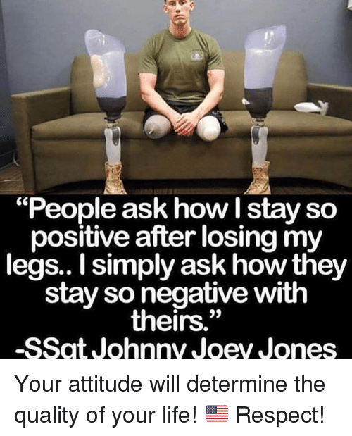 """Life, Memes, and Respect: """"People ask how I stay so  positive after losing my  legs.. I simply ask how they  stay so negative with  theirs.""""  -SSat Johnny Joey Jones  09 Your attitude will determine the quality of your life! 🇺🇸 Respect!"""