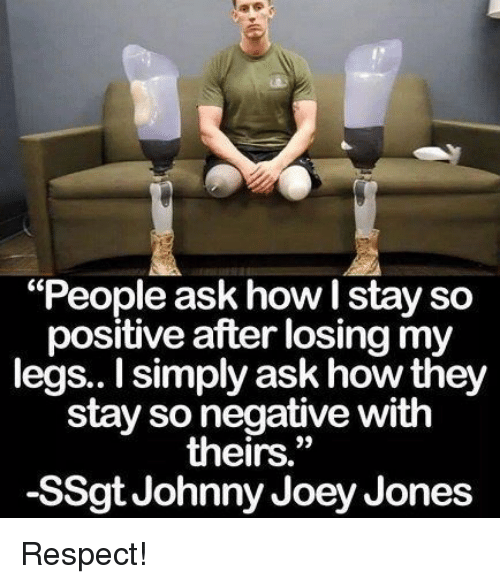 """Respect, How, and Ask: """"People ask how I stay so  positive after losing my  legs.. I simply ask how they  stay so negative with  theirs.""""  -SSgt Johnny Joey Jones Respect!"""
