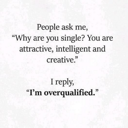 "intelligent: People ask me,  ""Why are you single? You are  attractive, intelligent and  creative.""  I reply,  ""I'm overqualified."""