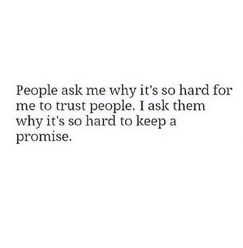 Ask, Why, and Them: People ask me why it's so hard for  me to trust people. I ask them  why it's so hard to keep a  promise