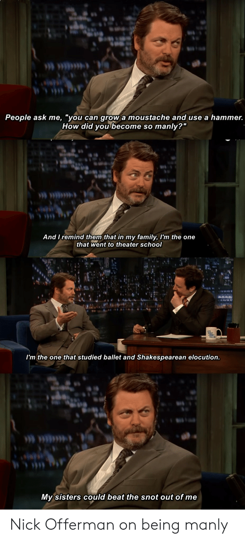 """Family, Nick Offerman, and School: People ask me, """"you can grow a moustache and use a hammer.  How did you become so manly?""""  And I remind them that in my family, I'm the one  that went to theater school  I'm the one that studied ballet and Shakespearean elocution.  My sisters could beat the snot out of me Nick Offerman on being manly"""