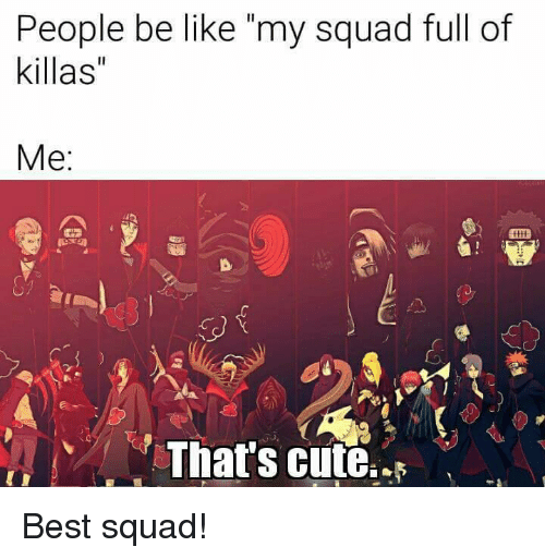 People Be Like My Squad Full of Killas' Me Thats Cute Best