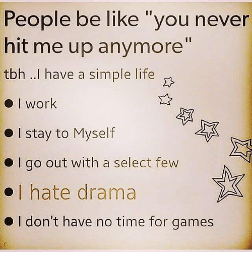 """simple life: People be like """"you never  hit me up anymore""""  tbh ..I have a simple life  work  I stay to Myself  l go out with a select few  I hate drama  I don't have no time for games"""