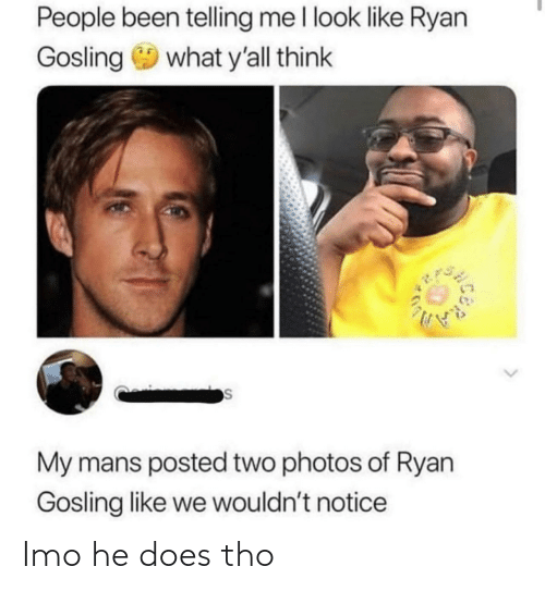 He Does: People been telling me l look like Ryan  Gosling 9 what y'all think  My mans posted two photos of Ryan  Gosling like we wouldn't notice Imo he does tho