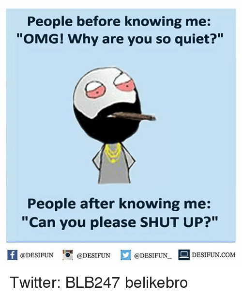 """Omg Why: People before knowing me:  """"OMG! Why are you so quiet?""""  People after knowing me:  """"Can you please SHUT UP?""""  @DESIFUN  D DESIFUN.COM  @DESIFUN  @DESIFUN Twitter: BLB247 belikebro"""
