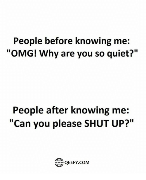 """Omg Why: People before knowing me:  """"OMG! Why are you so quiet?""""  People after knowing me:  """"Can you please SHUT UP?""""  QEEFY.COM"""