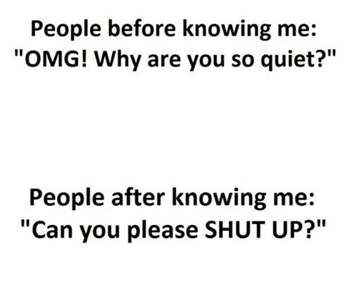 """Omg Why: People before knowing me:  """"OMG! Why are you so quiet?""""  People after knowing me  """"Can you please SHUT UP?"""""""
