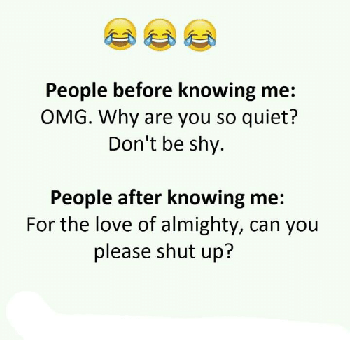 Omg Why: People before knowing me  OMG. Why are you so quiet?  Don't be shy.  People after knowing me  For the love of almighty, can you  please shut up?