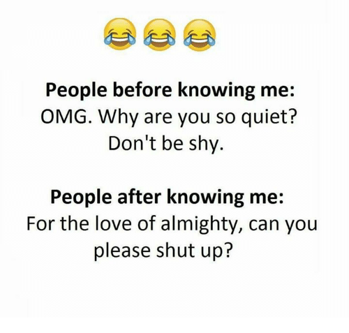 Omg Why: People before knowing me:  OMG. Why are you so quiet?  Don't be shy.  People after knowing me  For the love of almighty, can you  please shut up?